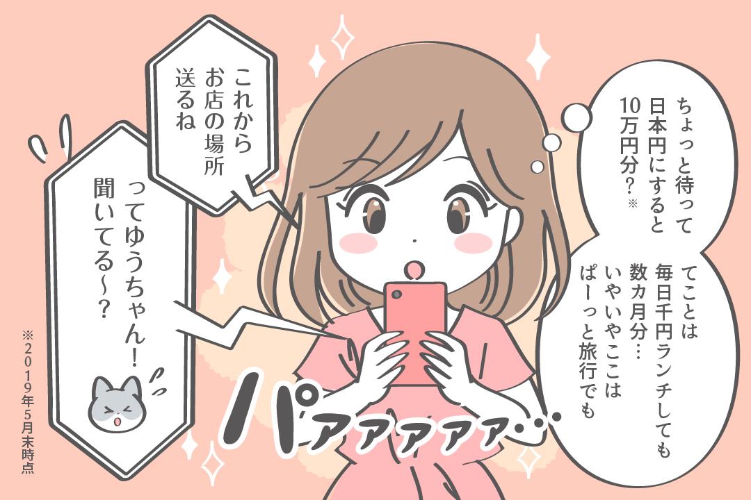 ちょっと待って日本円にすると10万円分?てことは毎日千円ランチしても数ヶ月分、いやいやここはパーッと旅行でも「これからお店の場所送るね。ってゆうちゃん聞いてる〜?!」