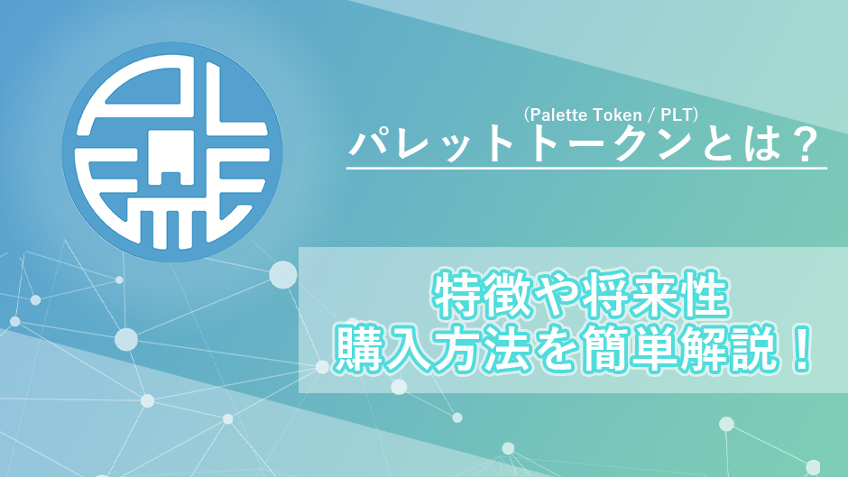 パレットトークン(Palette Token / PLT)とは?特徴や将来性、取引所での購入方法を簡単解説!