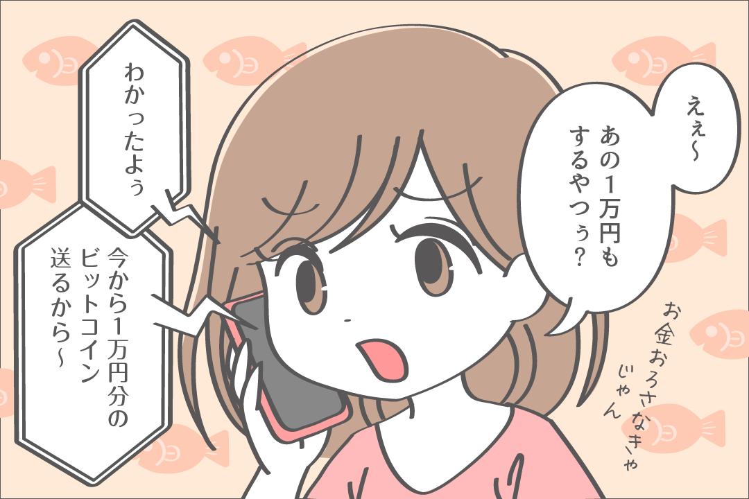 えぇ〜、あの1万円もするやつぅ〜?お金下ろさなきゃじゃん。「わかったよぅ。今から1万円分のビットコイン 送るから〜」