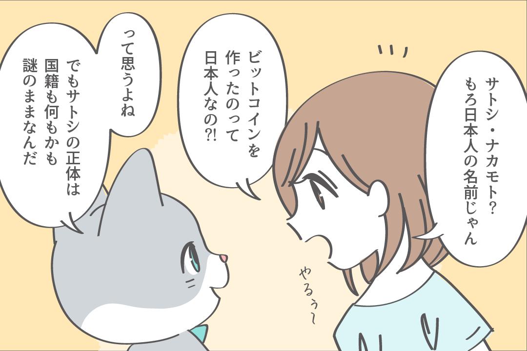 サトシナカモト?もろ日本人の名前じゃん。ビットコインを作ったのって日本人なの?って思うよね。でもサトシの正体は国籍も何もかも謎のままなんだ