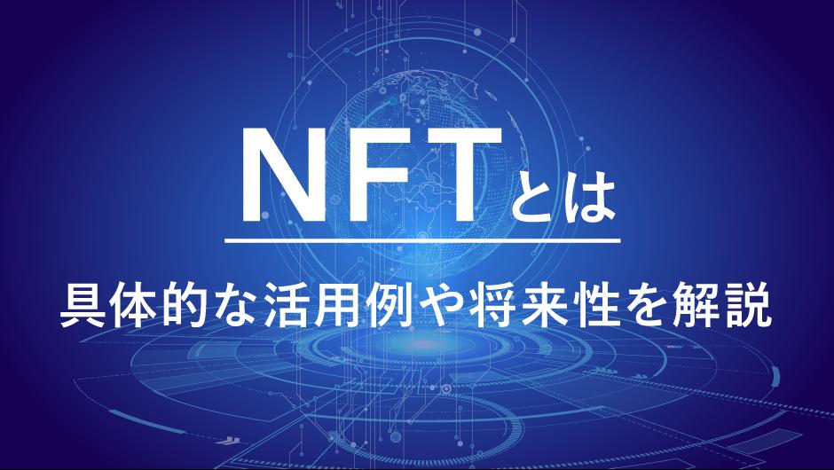 NFTとは『代替不可能なトークン』|具体的な活用例と将来性を解説